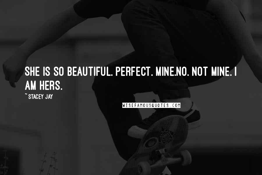Stacey Jay quotes: She is so beautiful. Perfect. Mine.No. Not mine. I am hers.