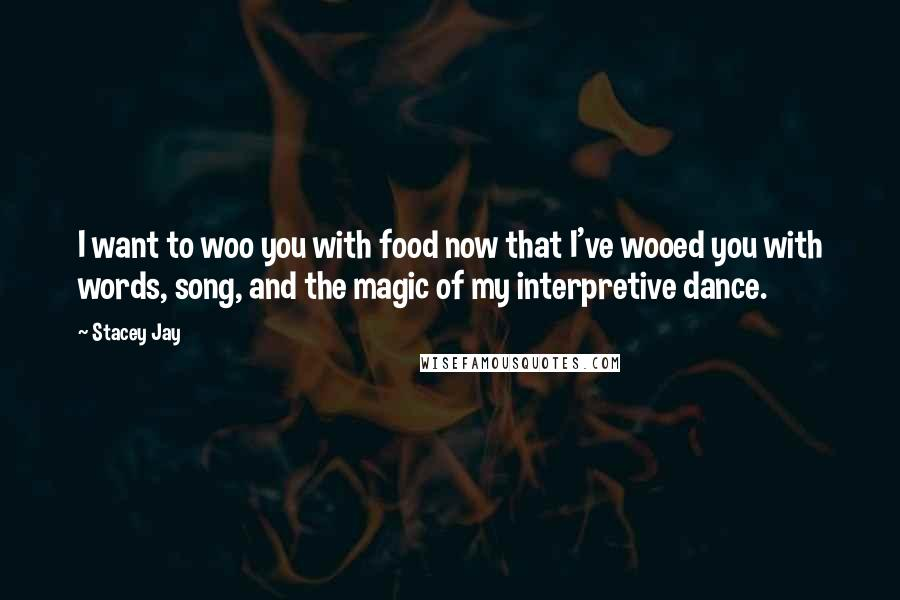 Stacey Jay quotes: I want to woo you with food now that I've wooed you with words, song, and the magic of my interpretive dance.