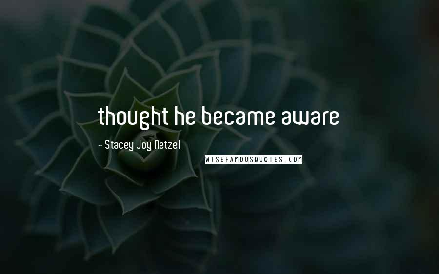 Stacey Joy Netzel quotes: thought he became aware