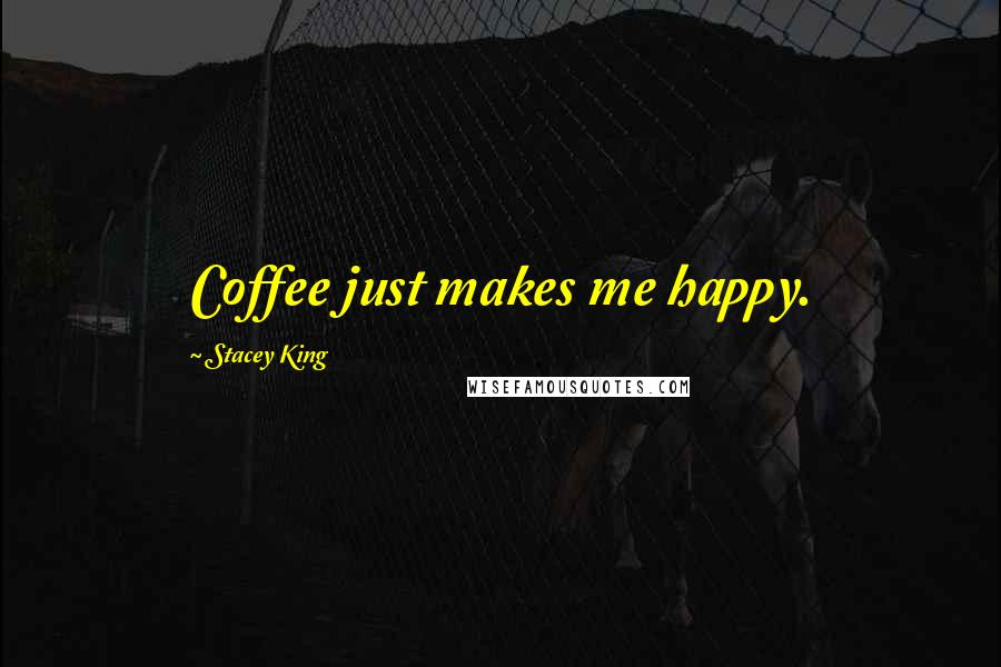 Stacey King quotes: Coffee just makes me happy.