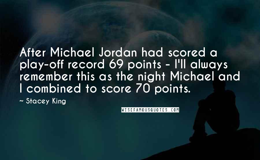 Stacey King quotes: After Michael Jordan had scored a play-off record 69 points - I'll always remember this as the night Michael and I combined to score 70 points.