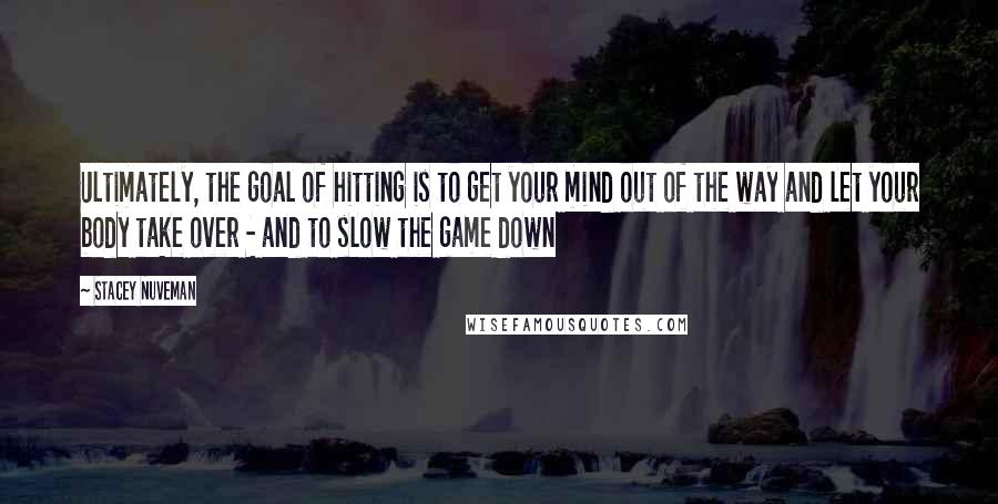 Stacey Nuveman quotes: Ultimately, the goal of hitting is to get your mind out of the way and let your body take over - and to slow the game down