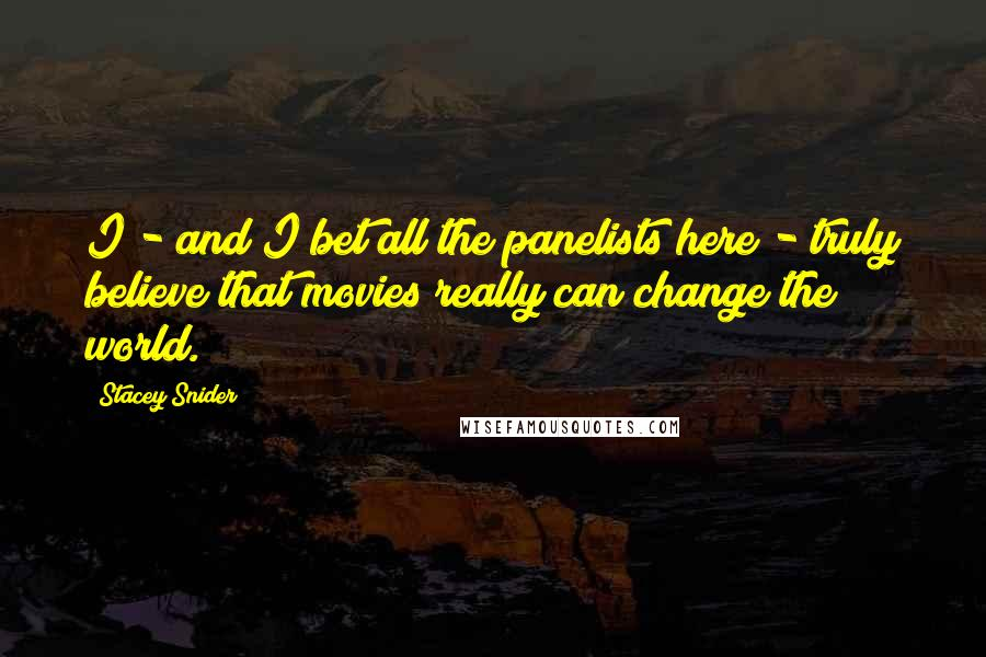Stacey Snider quotes: I - and I bet all the panelists here - truly believe that movies really can change the world.