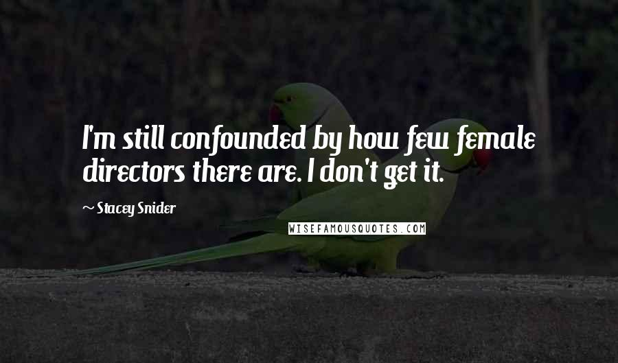 Stacey Snider quotes: I'm still confounded by how few female directors there are. I don't get it.