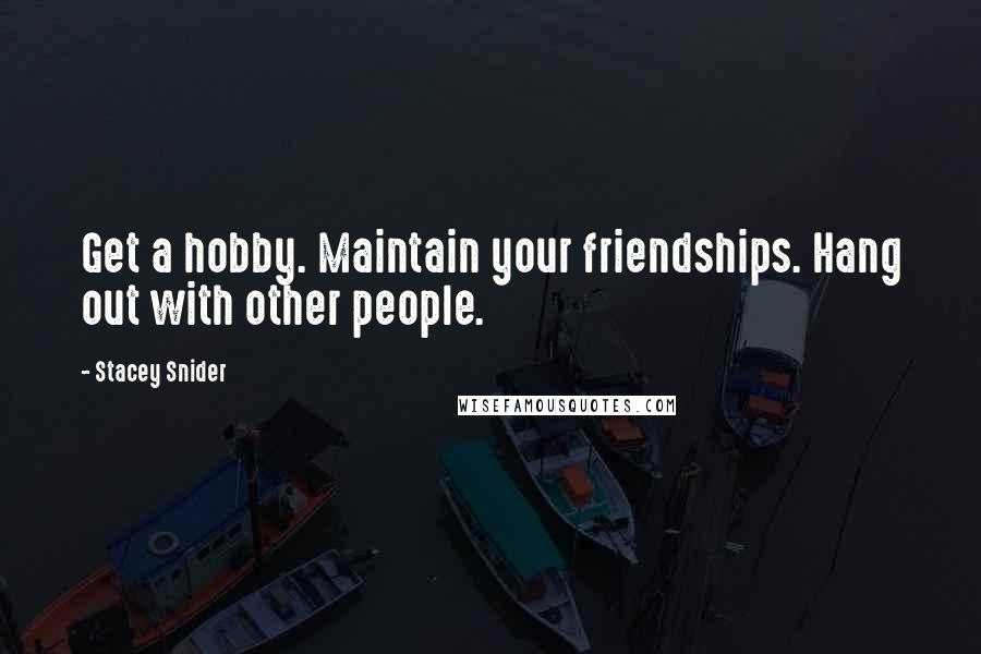 Stacey Snider quotes: Get a hobby. Maintain your friendships. Hang out with other people.
