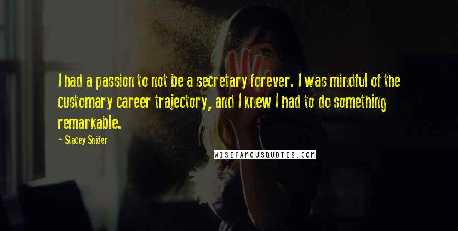 Stacey Snider quotes: I had a passion to not be a secretary forever. I was mindful of the customary career trajectory, and I knew I had to do something remarkable.