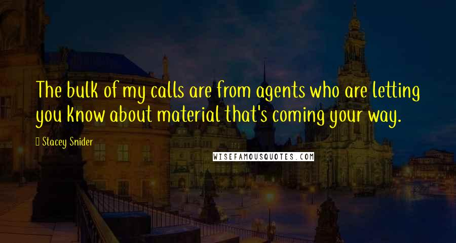 Stacey Snider quotes: The bulk of my calls are from agents who are letting you know about material that's coming your way.