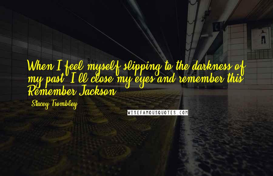 Stacey Trombley quotes: When I feel myself slipping to the darkness of my past, I'll close my eyes and remember this. Remember Jackson.