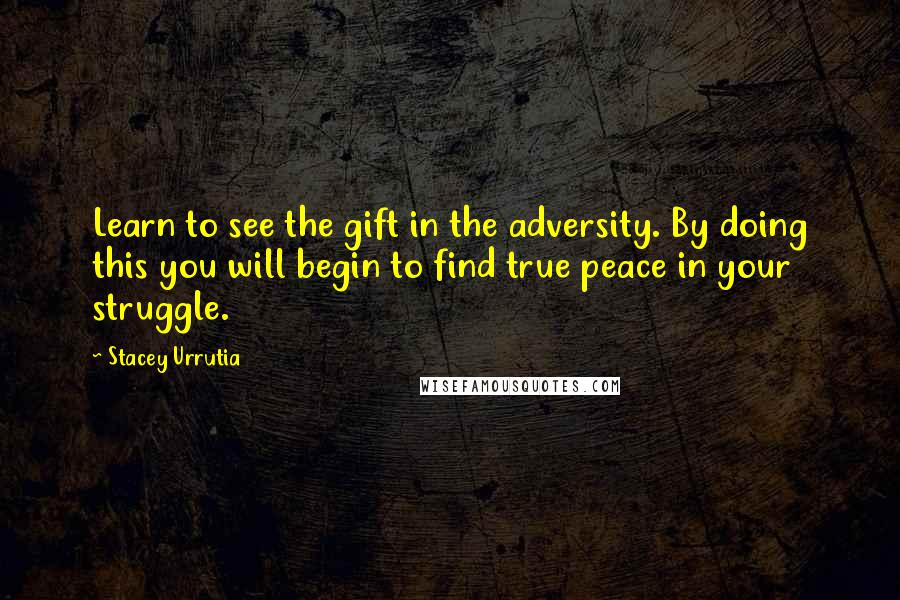 Stacey Urrutia quotes: Learn to see the gift in the adversity. By doing this you will begin to find true peace in your struggle.