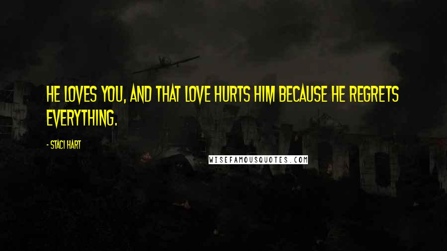 Staci Hart quotes: He loves you, and that love hurts him because he regrets everything.