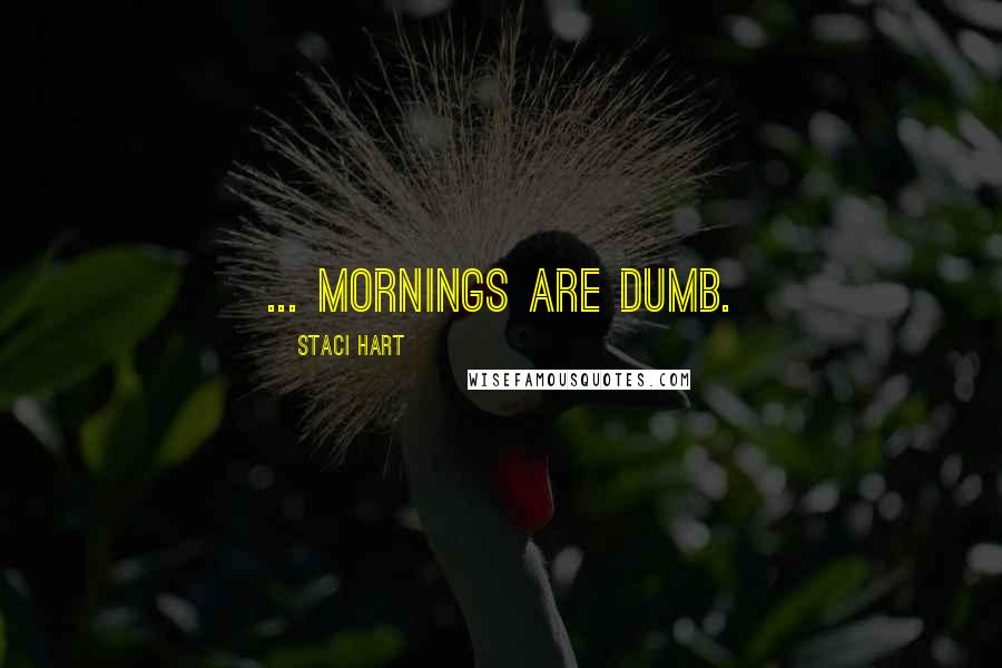 Staci Hart quotes: ... mornings are dumb.