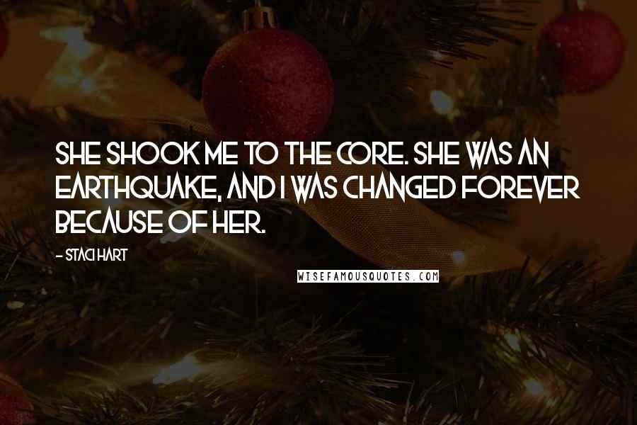 Staci Hart quotes: she shook me to the core. She was an earthquake, and I was changed forever because of her.
