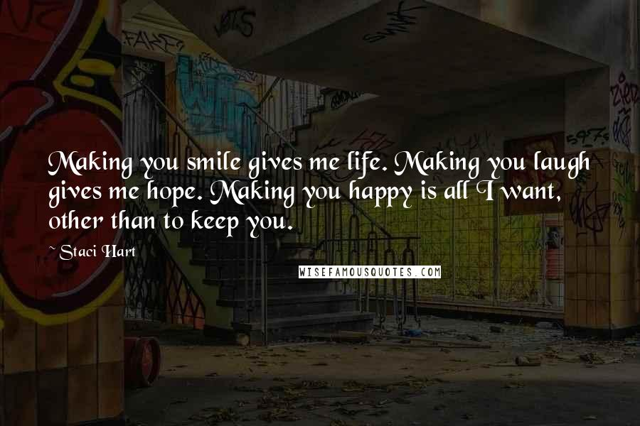 Staci Hart quotes: Making you smile gives me life. Making you laugh gives me hope. Making you happy is all I want, other than to keep you.