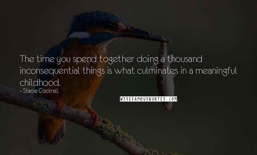 Stacie Cockrell quotes: The time you spend together doing a thousand inconsequential things is what culminates in a meaningful childhood.