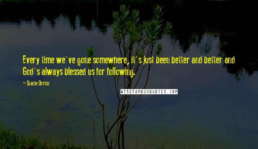 Stacie Orrico quotes: Every time we've gone somewhere, it's just been better and better and God's always blessed us for following.