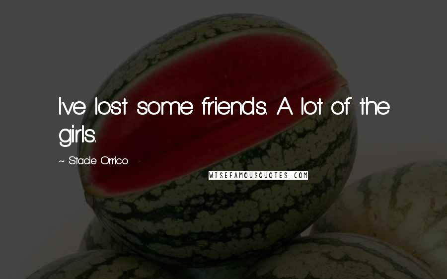 Stacie Orrico quotes: I've lost some friends. A lot of the girls.