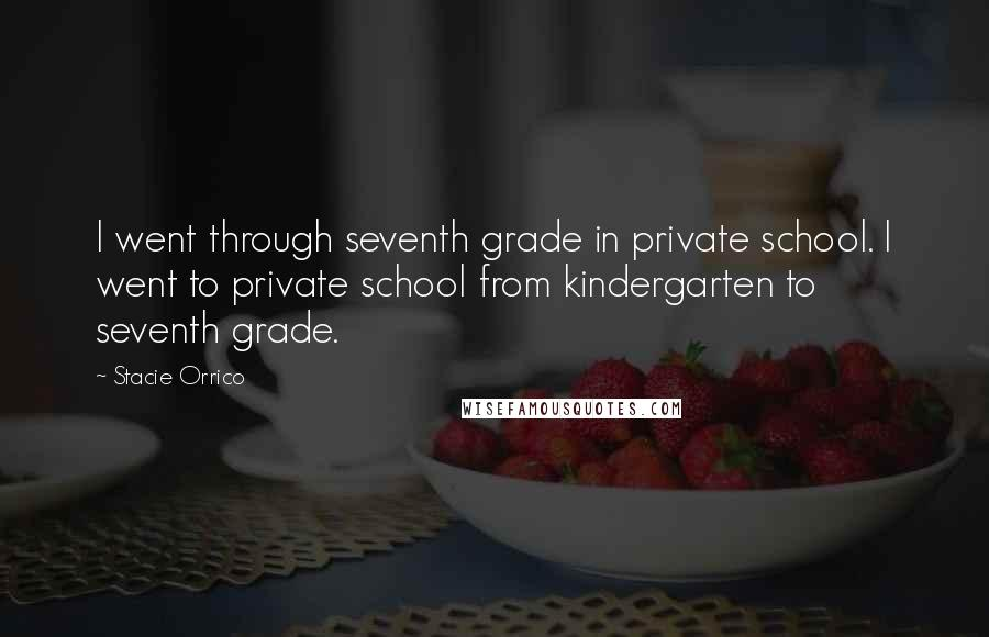 Stacie Orrico quotes: I went through seventh grade in private school. I went to private school from kindergarten to seventh grade.