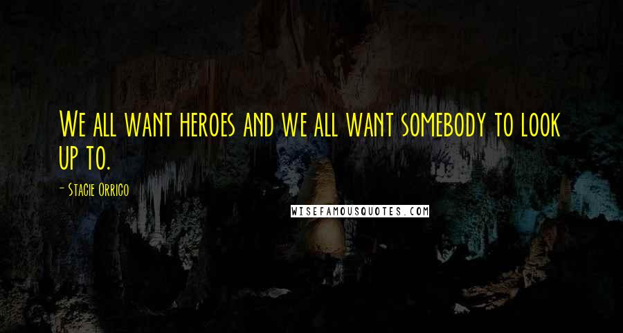 Stacie Orrico quotes: We all want heroes and we all want somebody to look up to.