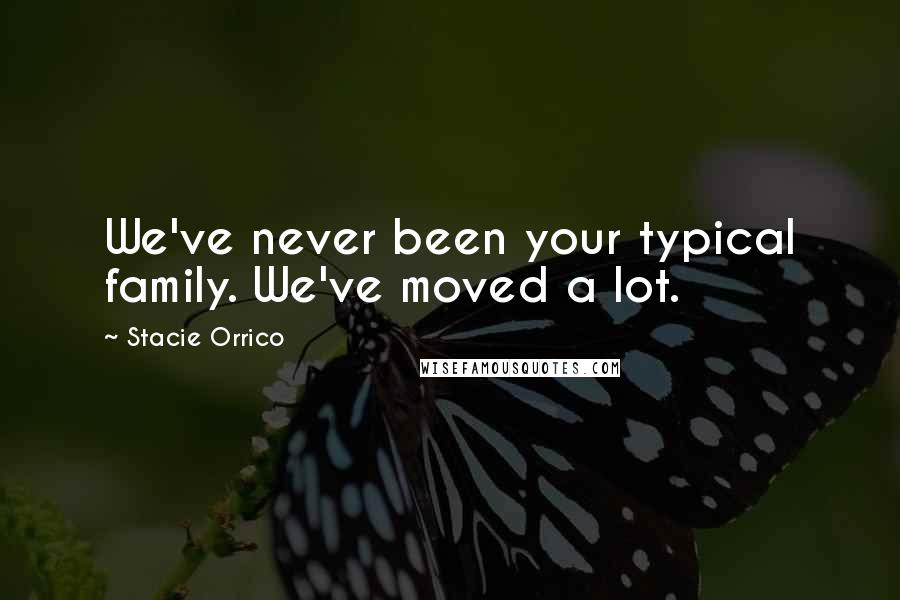 Stacie Orrico quotes: We've never been your typical family. We've moved a lot.