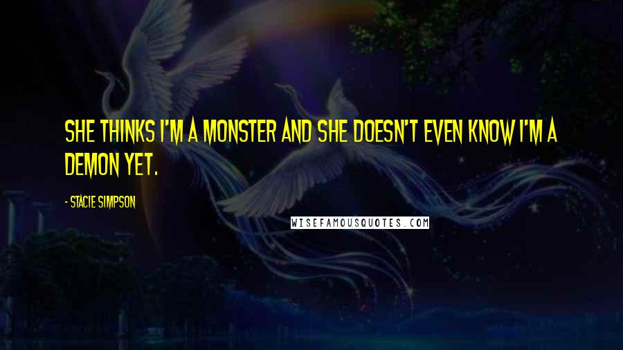 Stacie Simpson quotes: She thinks I'm a monster and she doesn't even know I'm a demon yet.