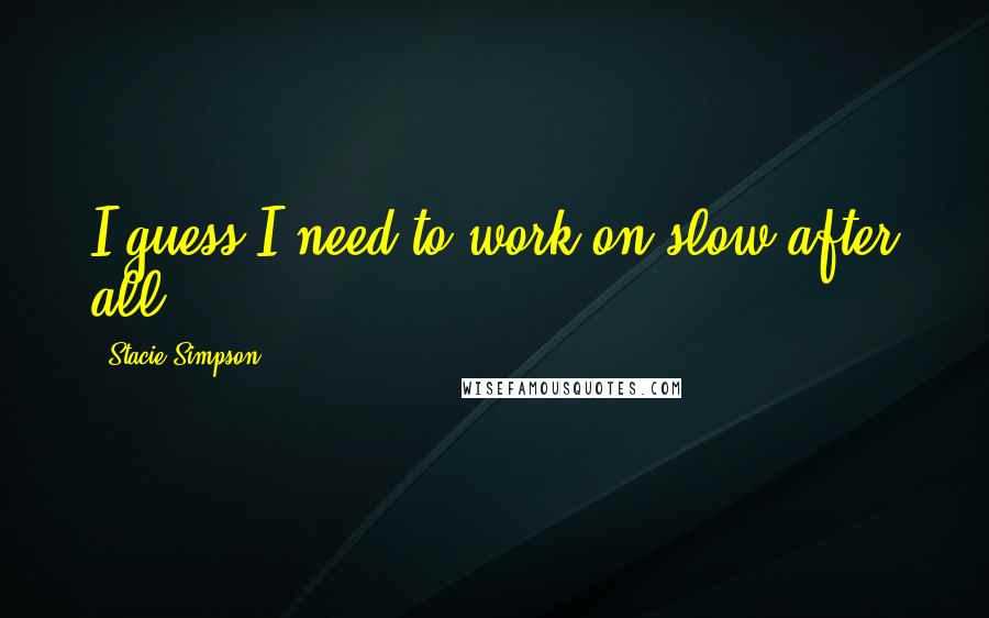 Stacie Simpson quotes: I guess I need to work on slow after all.