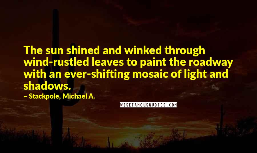Stackpole, Michael A. quotes: The sun shined and winked through wind-rustled leaves to paint the roadway with an ever-shifting mosaic of light and shadows.