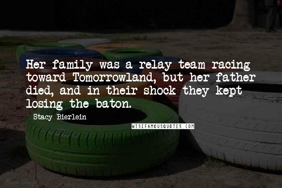 Stacy Bierlein quotes: Her family was a relay team racing toward Tomorrowland, but her father died, and in their shock they kept losing the baton.