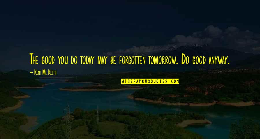 Stacy London Funny Quotes By Kent M. Keith: The good you do today may be forgotten