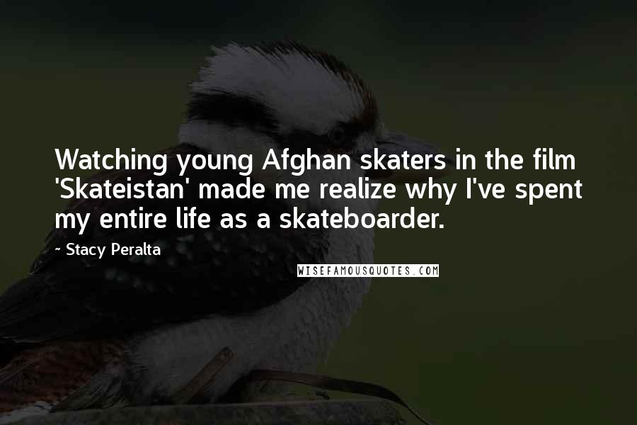 Stacy Peralta quotes: Watching young Afghan skaters in the film 'Skateistan' made me realize why I've spent my entire life as a skateboarder.
