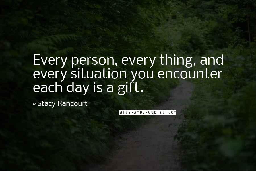 Stacy Rancourt quotes: Every person, every thing, and every situation you encounter each day is a gift.