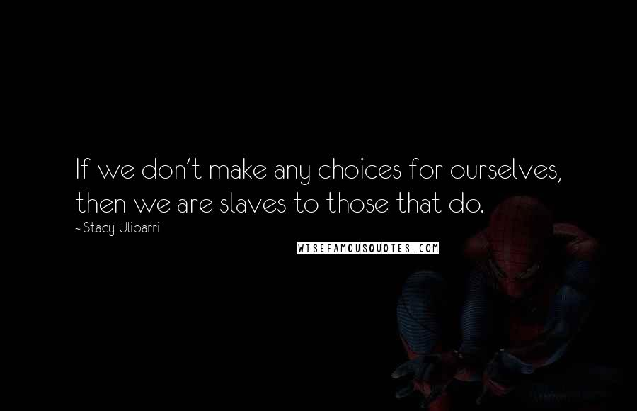 Stacy Ulibarri quotes: If we don't make any choices for ourselves, then we are slaves to those that do.