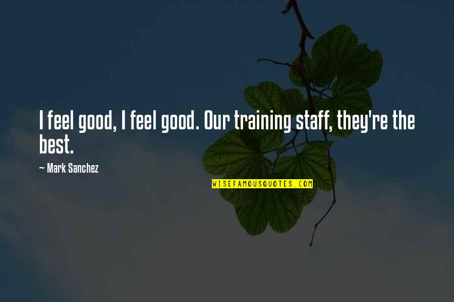 Staff Training Quotes By Mark Sanchez: I feel good, I feel good. Our training