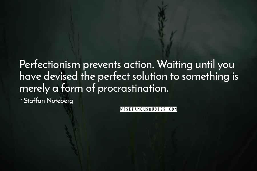 Staffan Noteberg quotes: Perfectionism prevents action. Waiting until you have devised the perfect solution to something is merely a form of procrastination.