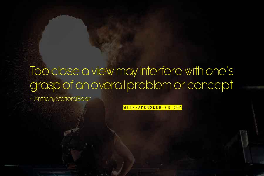 Stafford's Quotes By Anthony Stafford Beer: Too close a view may interfere with one's