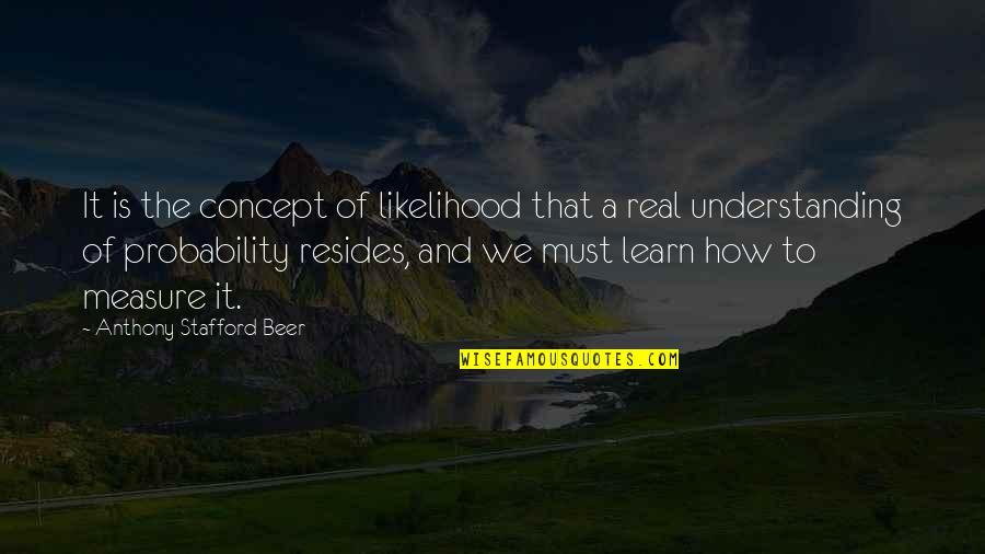 Stafford's Quotes By Anthony Stafford Beer: It is the concept of likelihood that a