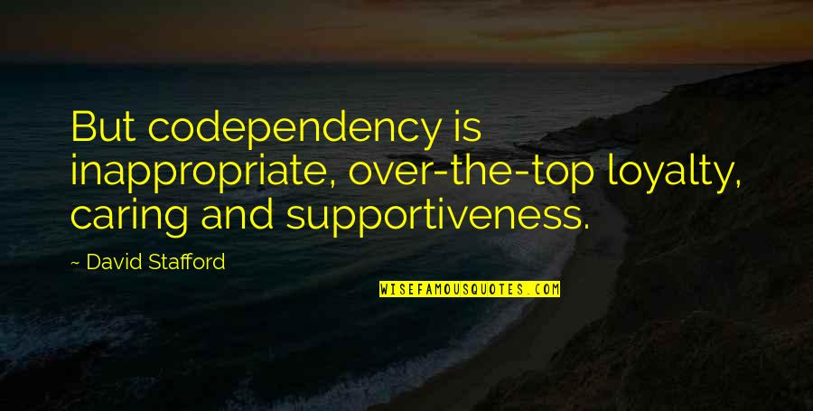 Stafford's Quotes By David Stafford: But codependency is inappropriate, over-the-top loyalty, caring and