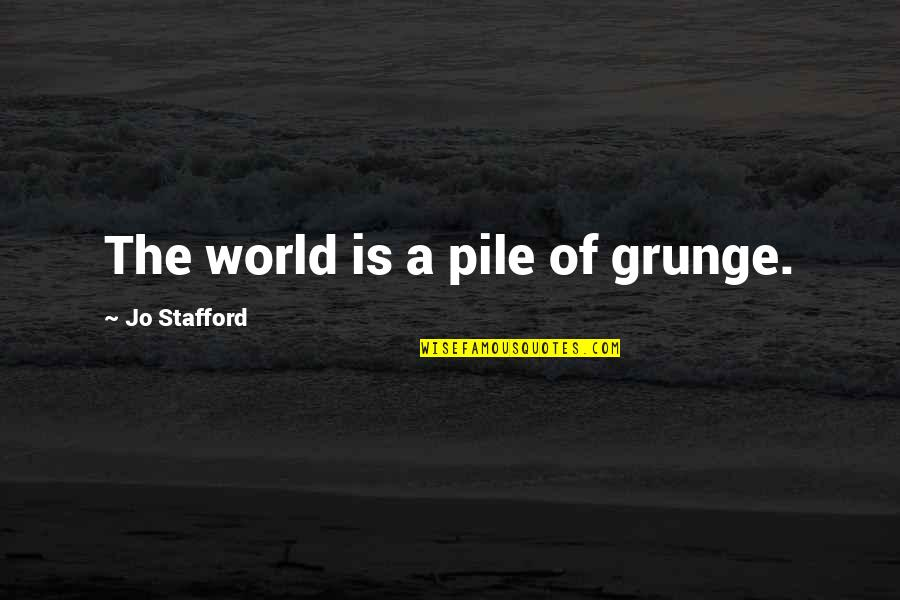 Stafford's Quotes By Jo Stafford: The world is a pile of grunge.