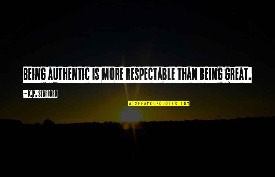 Stafford's Quotes By K.P. Stafford: Being authentic is more respectable than being great.