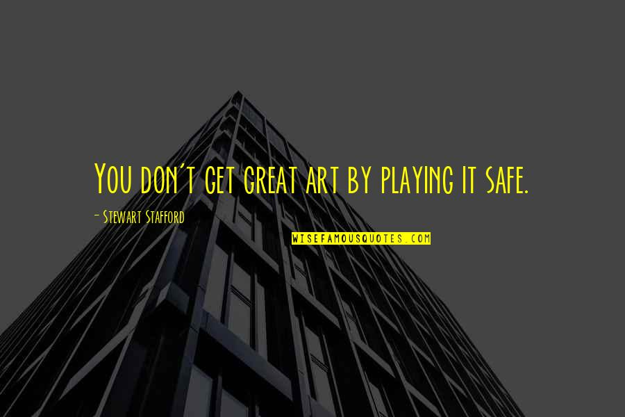 Stafford's Quotes By Stewart Stafford: You don't get great art by playing it