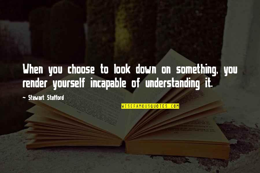Stafford's Quotes By Stewart Stafford: When you choose to look down on something,