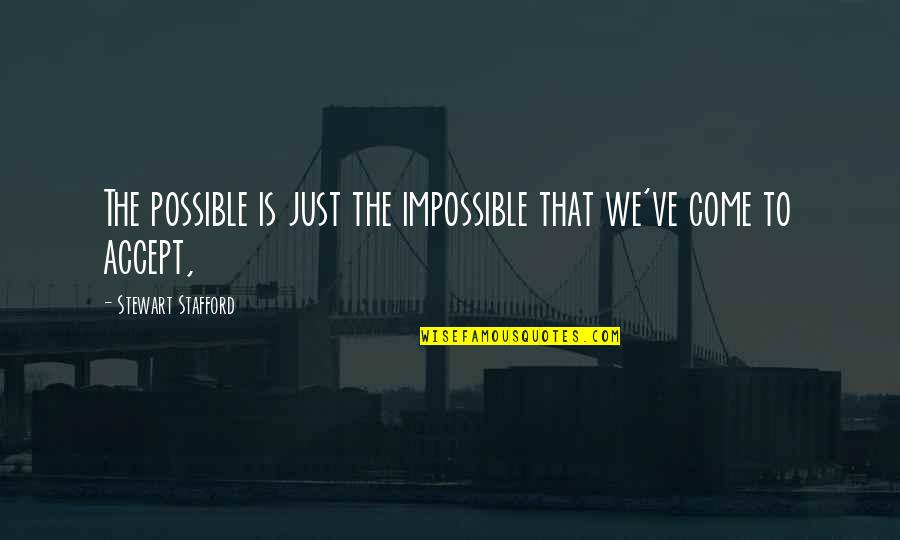 Stafford's Quotes By Stewart Stafford: The possible is just the impossible that we've