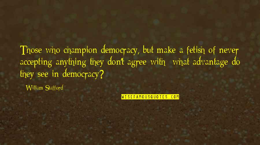 Stafford's Quotes By William Stafford: Those who champion democracy, but make a fetish
