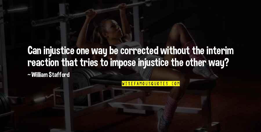 Stafford's Quotes By William Stafford: Can injustice one way be corrected without the