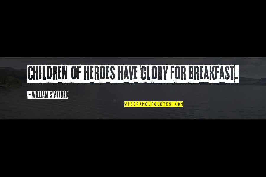 Stafford's Quotes By William Stafford: Children of heroes have glory for breakfast.