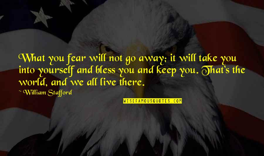 Stafford's Quotes By William Stafford: What you fear will not go away; it