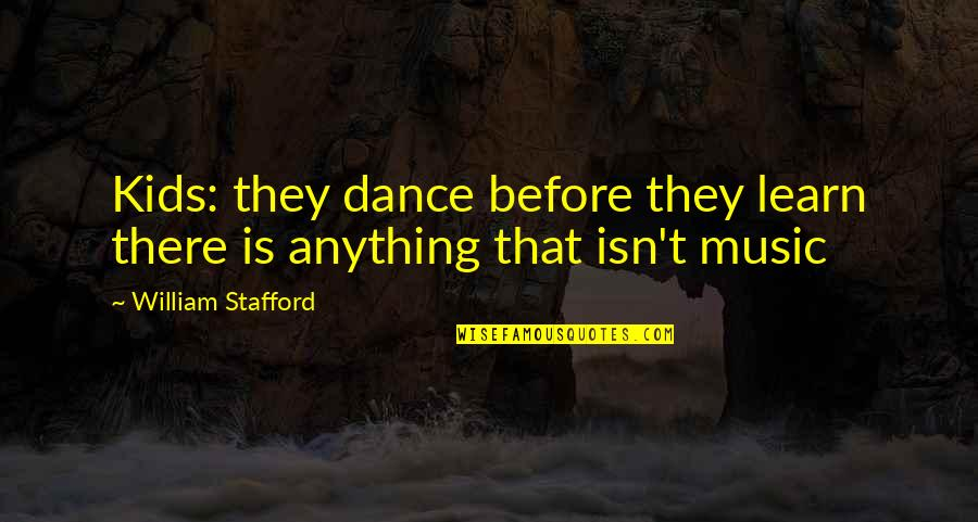 Stafford's Quotes By William Stafford: Kids: they dance before they learn there is