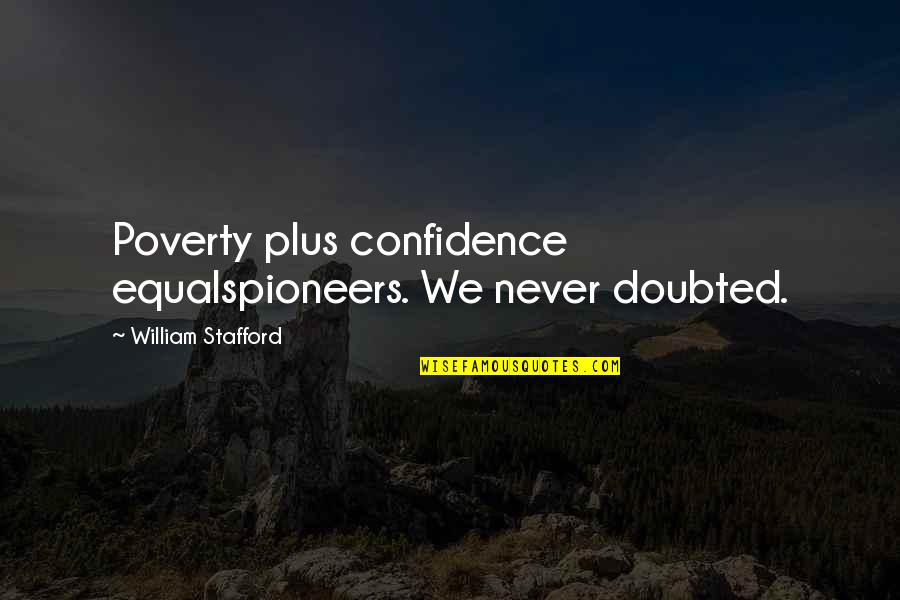 Stafford's Quotes By William Stafford: Poverty plus confidence equalspioneers. We never doubted.