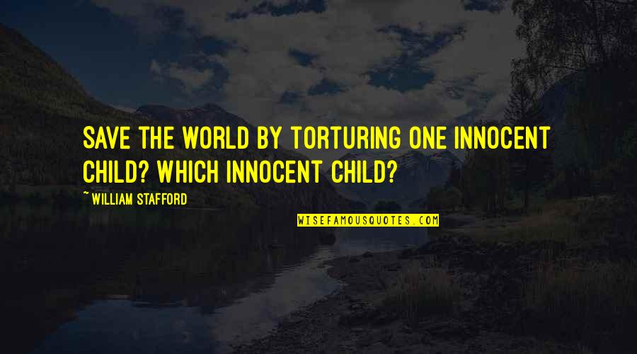 Stafford's Quotes By William Stafford: Save the world by torturing one innocent child?