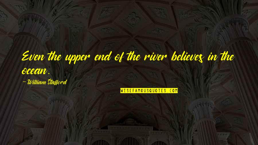 Stafford's Quotes By William Stafford: Even the upper end of the river believes