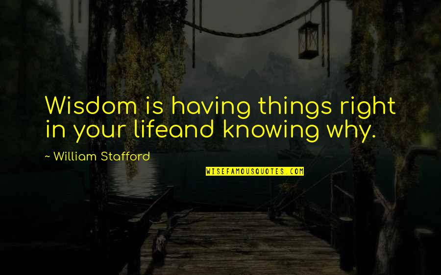 Stafford's Quotes By William Stafford: Wisdom is having things right in your lifeand